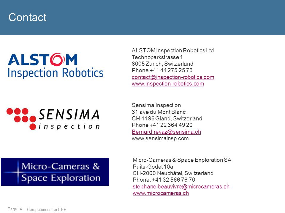 Page 14 Contact Competences for ITER ALSTOM Inspection Robotics Ltd Technoparkstrasse 1 8005 Zurich, Switzerland Phone +41 44 275 25 75 contact@inspection-robotics.com www.inspection-robotics.com Sensima Inspection 31 ave du Mont Blanc CH-1196 Gland, Switzerland Phone +41 22 364 49 20 Bernard.revaz@sensima.ch www.sensimainsp.com Micro-Cameras & Space Exploration SA Puits-Godet 10a CH-2000 Neuchâtel, Switzerland Phone: +41 32 566 76 70 stephane.beauvivre@microcameras.ch www.microcameras.ch