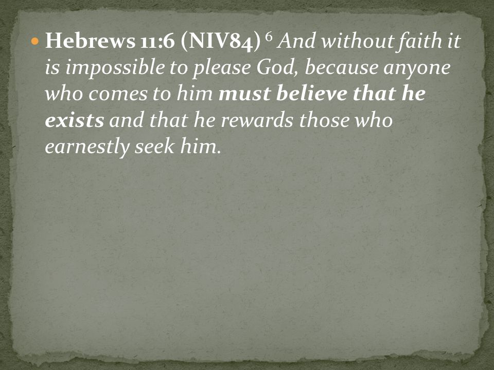 Hebrews 11:6 (NIV84) 6 And without faith it is impossible to please God, because anyone who comes to him must believe that he exists and that he rewards those who earnestly seek him.