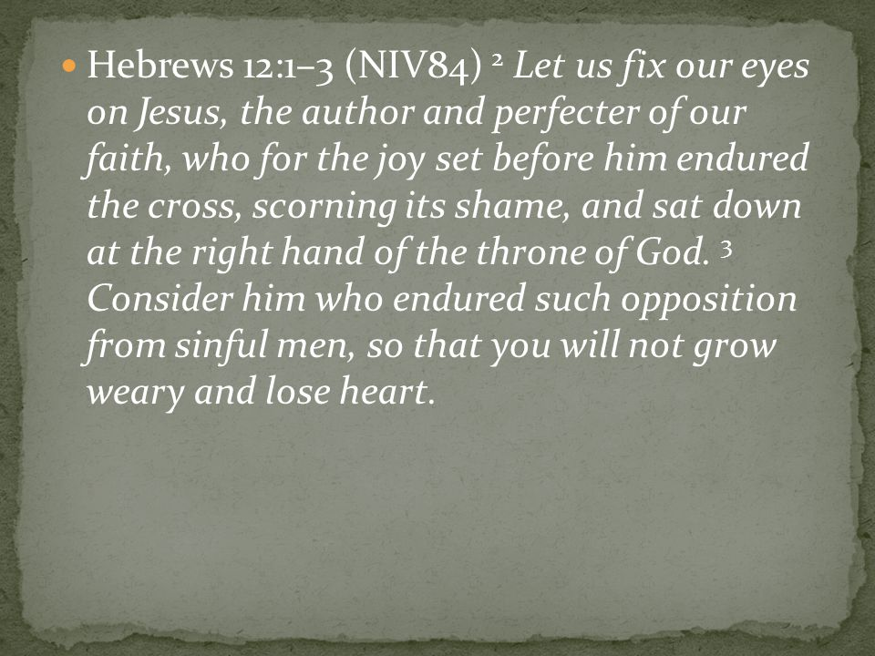 Hebrews 12:1–3 (NIV84) 2 Let us fix our eyes on Jesus, the author and perfecter of our faith, who for the joy set before him endured the cross, scorning its shame, and sat down at the right hand of the throne of God.