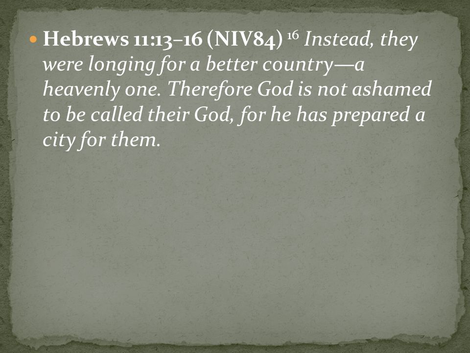 Hebrews 11:13–16 (NIV84) 16 Instead, they were longing for a better country—a heavenly one.