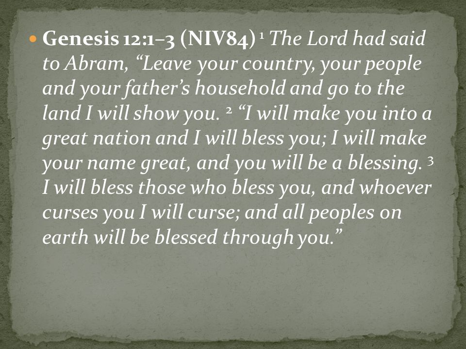 Genesis 12:1–3 (NIV84) 1 The Lord had said to Abram, Leave your country, your people and your father's household and go to the land I will show you.