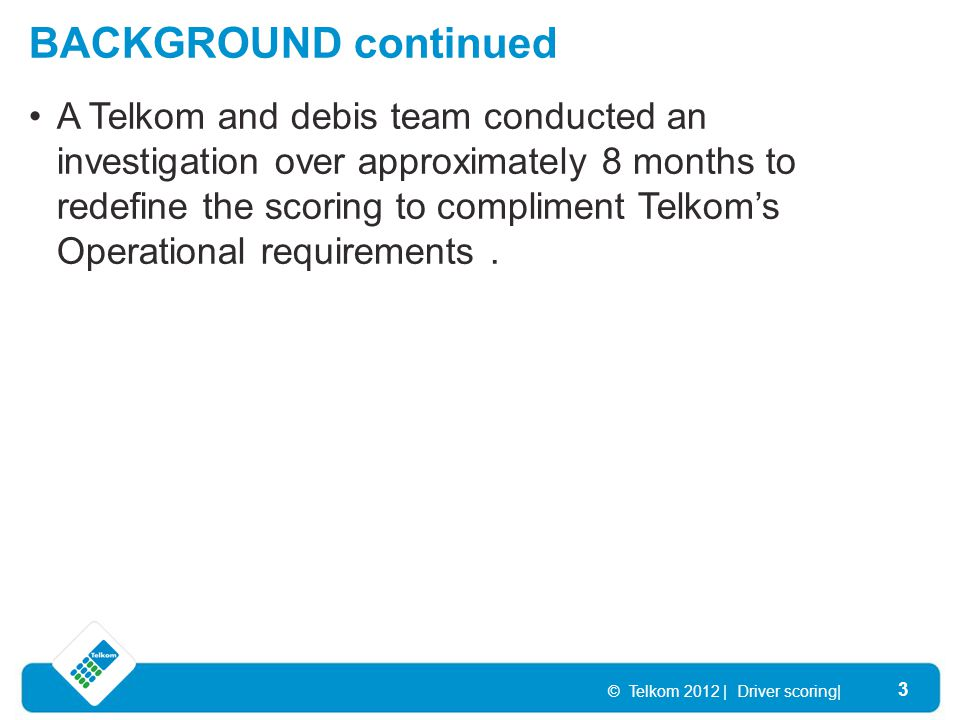 BACKGROUND continued © Telkom 2012 | Driver scoring| 3 A Telkom and debis team conducted an investigation over approximately 8 months to redefine the scoring to compliment Telkom's Operational requirements.