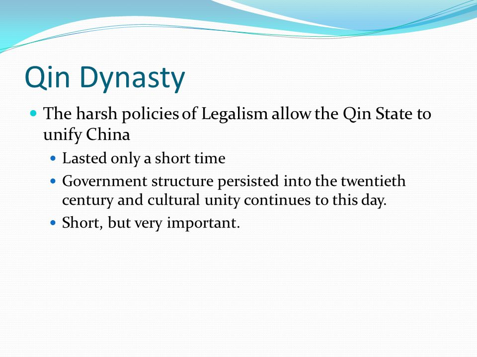 Qin Dynasty The harsh policies of Legalism allow the Qin State to unify China Lasted only a short time Government structure persisted into the twentieth century and cultural unity continues to this day.