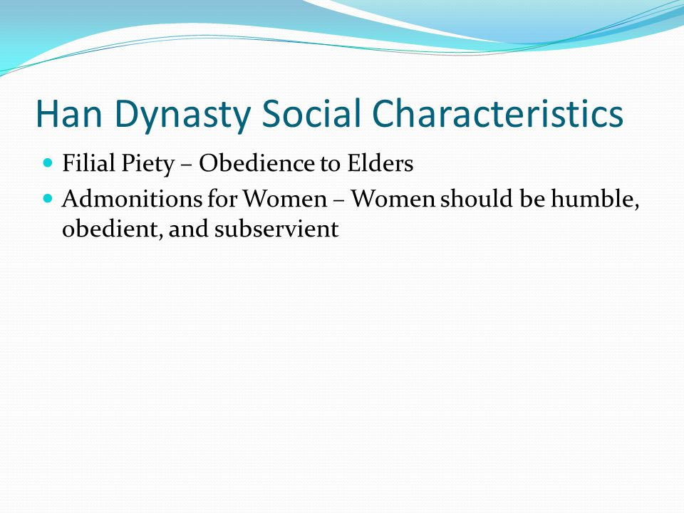 Han Dynasty Social Characteristics Filial Piety – Obedience to Elders Admonitions for Women – Women should be humble, obedient, and subservient