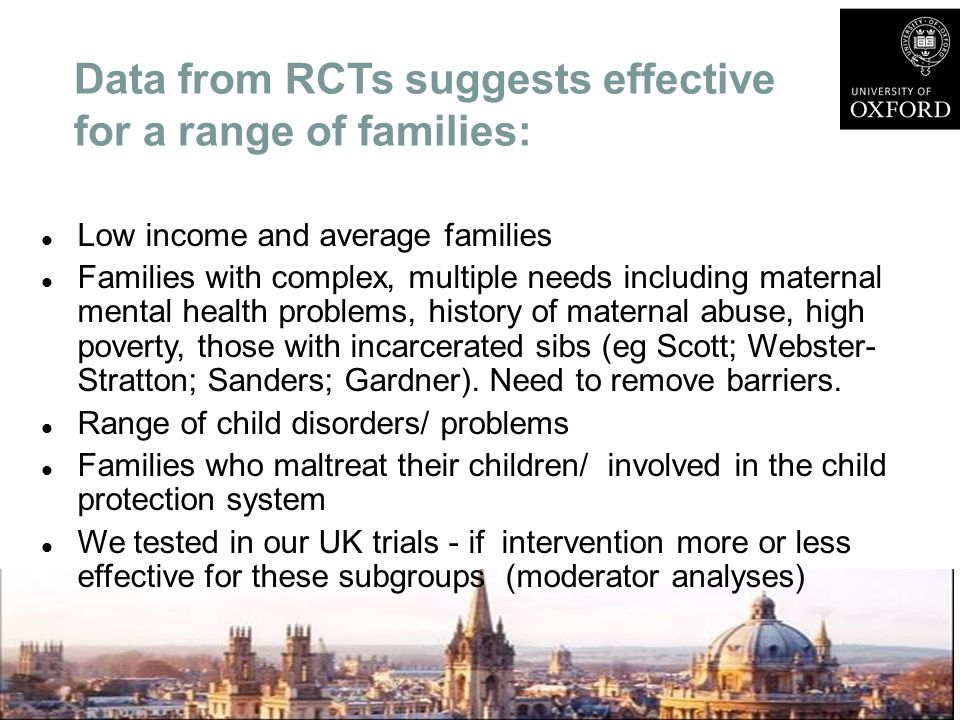 Data from RCTs suggests effective for a range of families: Low income and average families Families with complex, multiple needs including maternal me