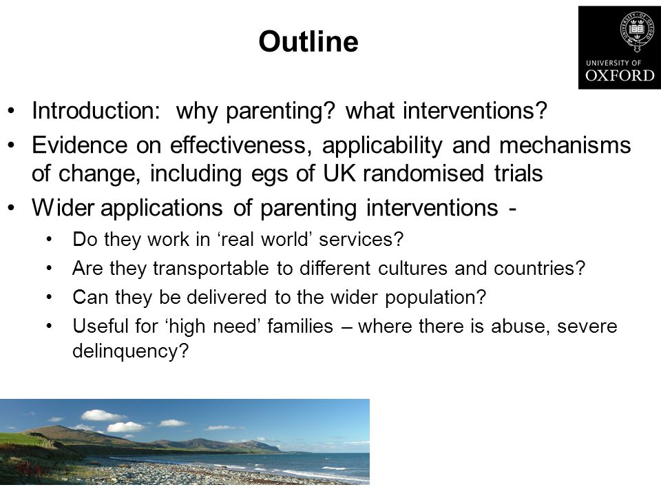 Outline Introduction: why parenting? what interventions? Evidence on effectiveness, applicability and mechanisms of change, including egs of UK random
