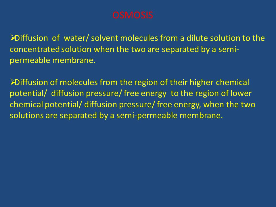 OSMOSIS  Diffusion of water/ solvent molecules from a dilute solution to the concentrated solution when the two are separated by a semi- permeable membrane.