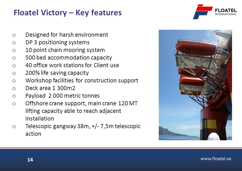 14 Floatel Victory – Key features o Designed for harsh environment o DP 3 positioning systems o 10 point chain mooring system o 500 bed accommodation