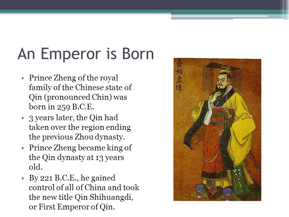 An Emperor is Born Prince Zheng of the royal family of the Chinese state of Qin (pronounced Chin) was born in 259 B.C.E.