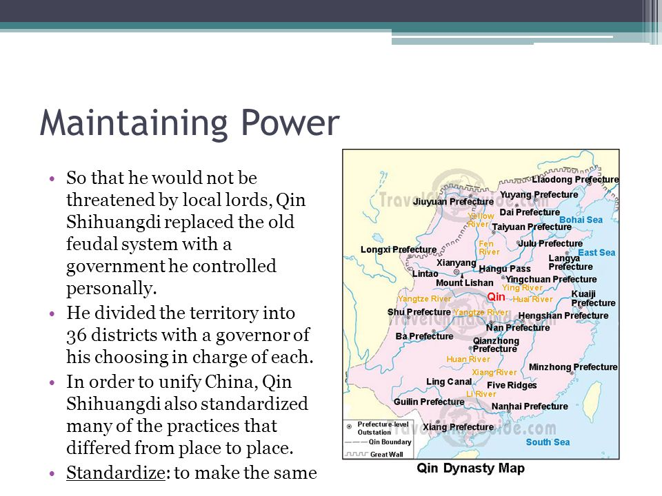 Maintaining Power So that he would not be threatened by local lords, Qin Shihuangdi replaced the old feudal system with a government he controlled personally.