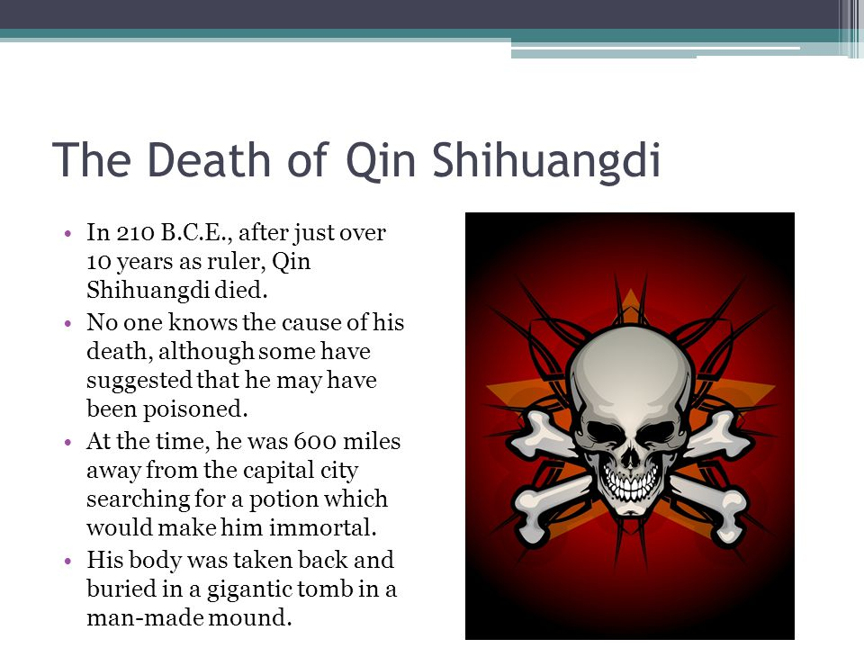 The Death of Qin Shihuangdi In 210 B.C.E., after just over 10 years as ruler, Qin Shihuangdi died.