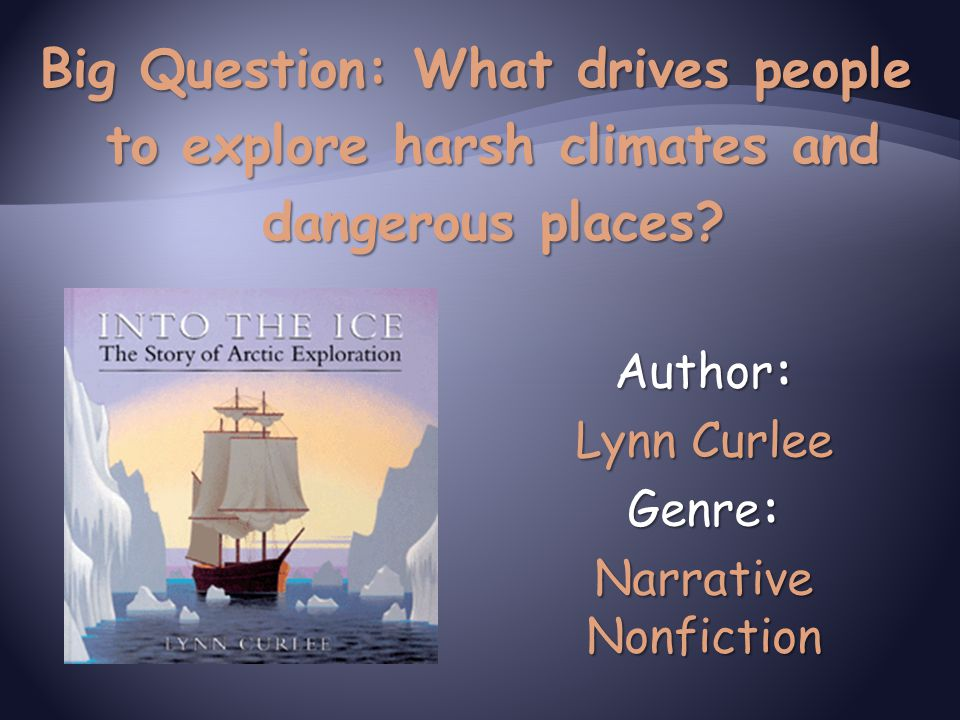 Author: Lynn Curlee Genre: Narrative Nonfiction Big Question: What drives people to explore harsh climates and dangerous places?