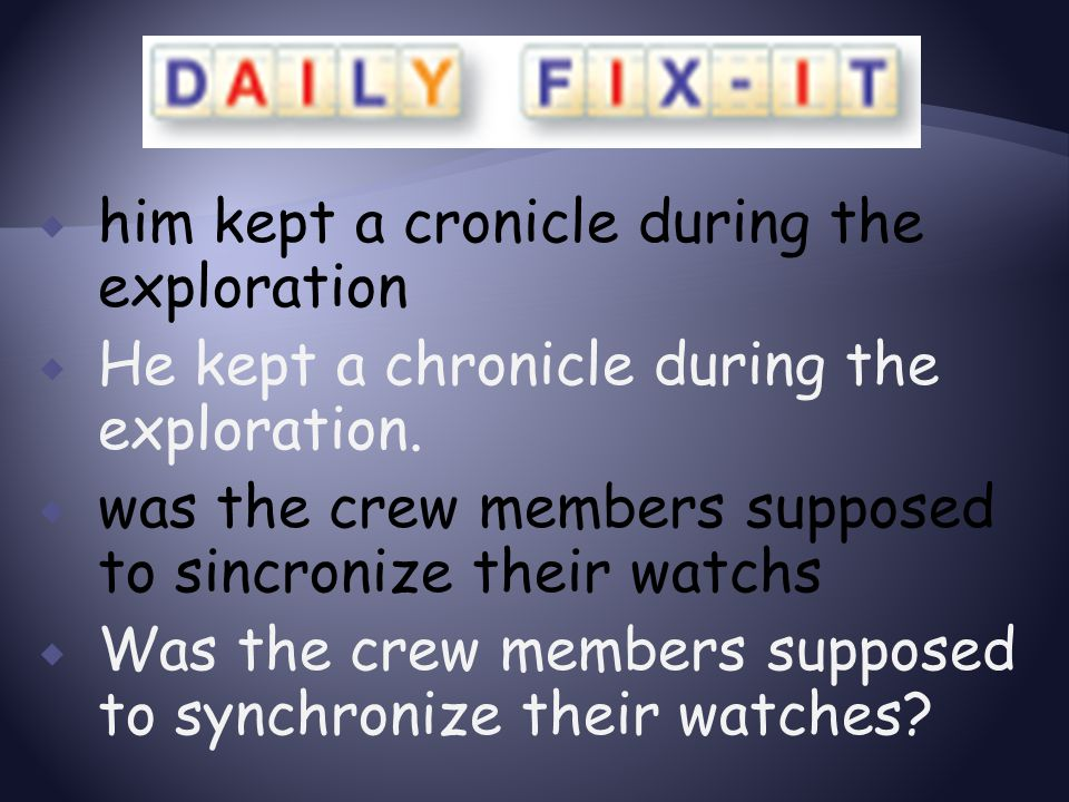  him kept a cronicle during the exploration  He kept a chronicle during the exploration.  was the crew members supposed to sincronize their watchs