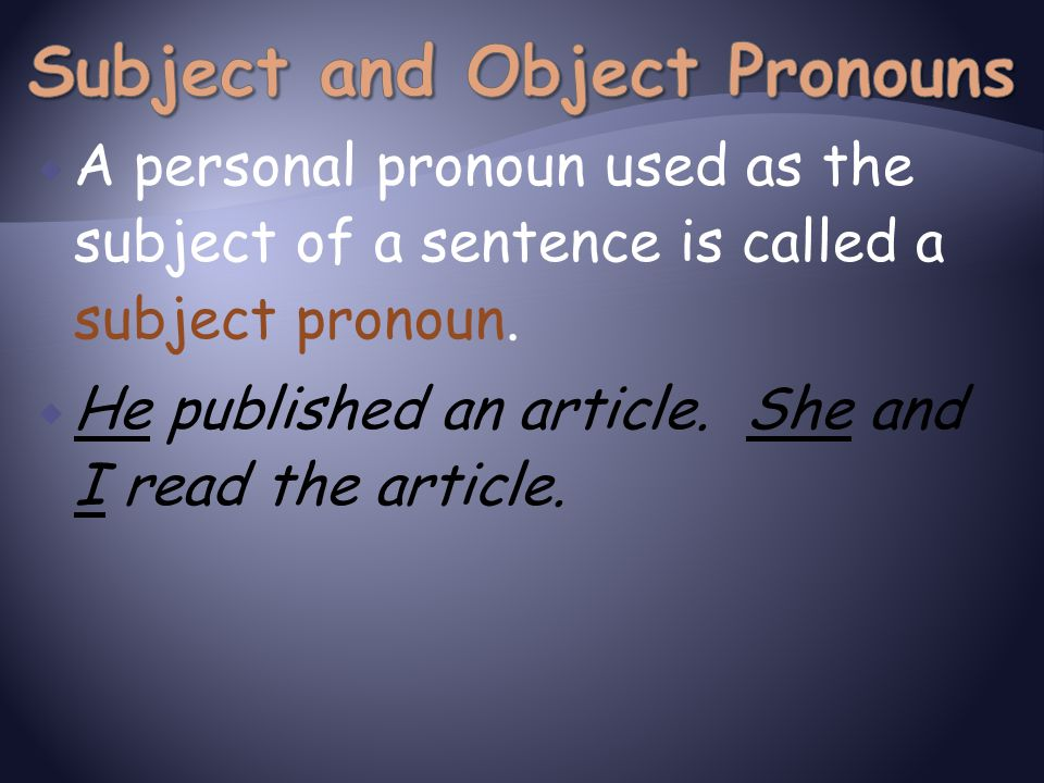  A personal pronoun used as the subject of a sentence is called a subject pronoun.  He published an article. She and I read the article.