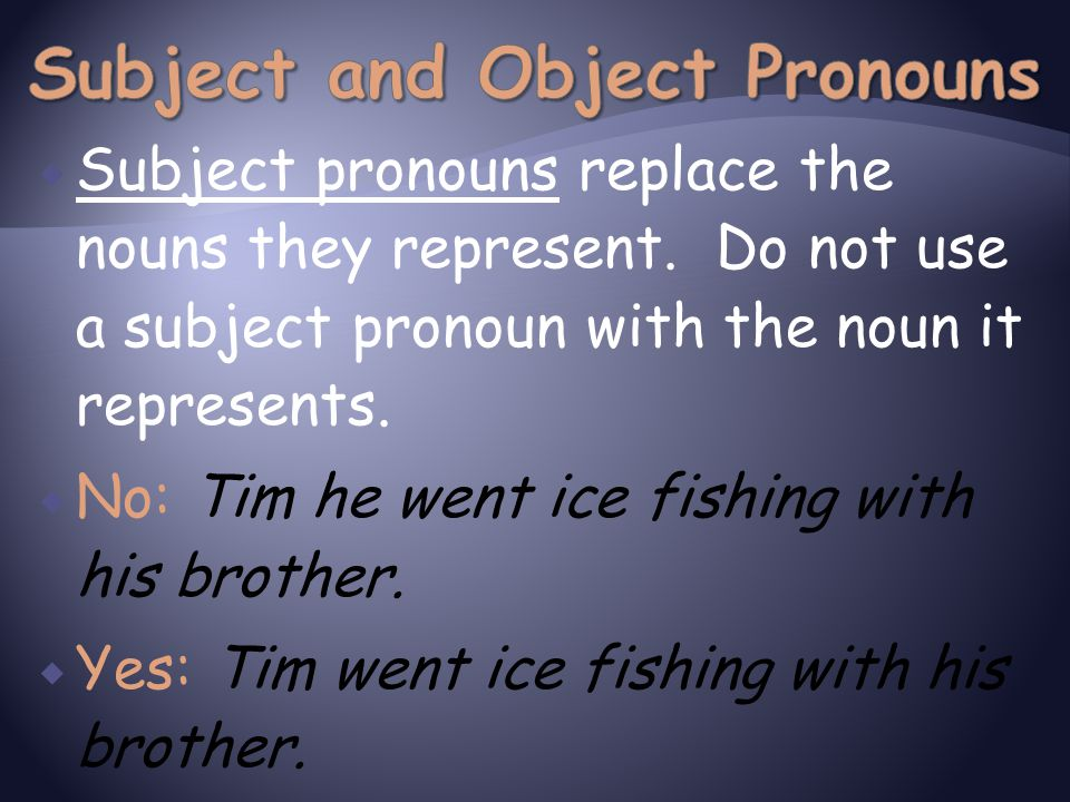  Subject pronouns replace the nouns they represent. Do not use a subject pronoun with the noun it represents.  No: Tim he went ice fishing with his