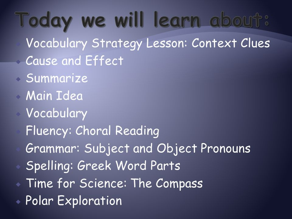  Vocabulary Strategy Lesson: Context Clues  Cause and Effect  Summarize  Main Idea  Vocabulary  Fluency: Choral Reading  Grammar: Subject and O
