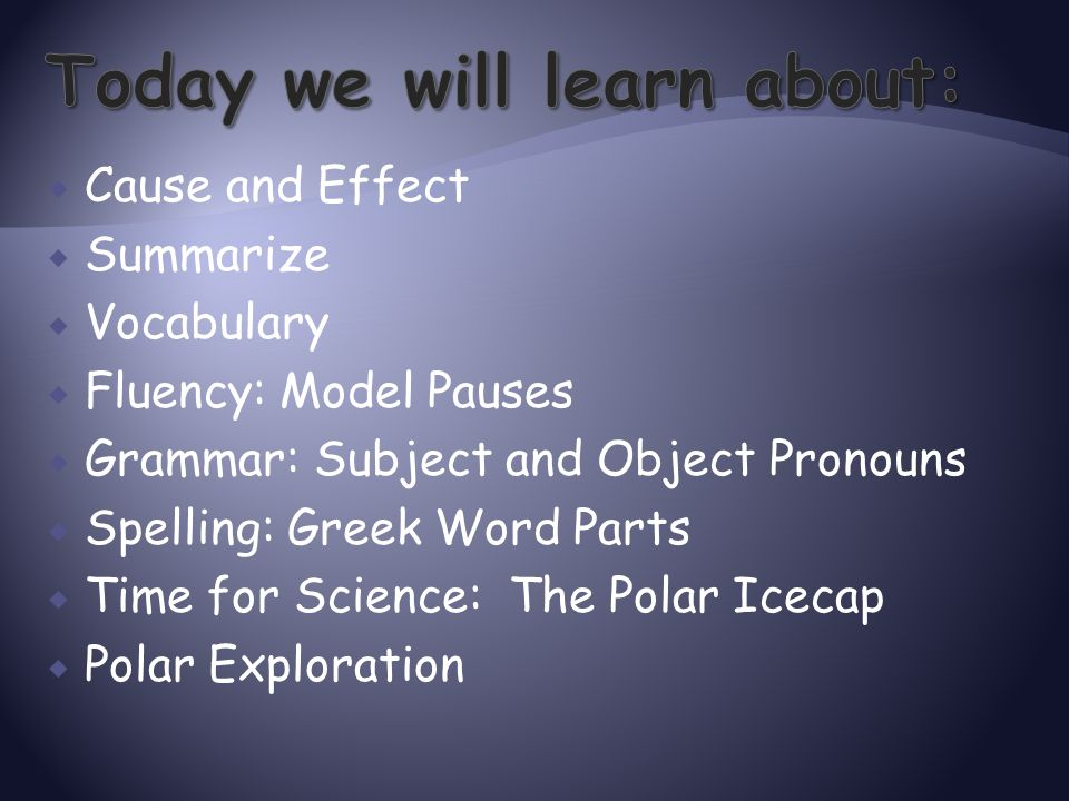  Cause and Effect  Summarize  Vocabulary  Fluency: Model Pauses  Grammar: Subject and Object Pronouns  Spelling: Greek Word Parts  Time for Sci