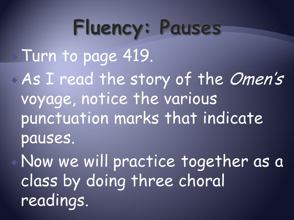  Turn to page 419.  As I read the story of the Omen's voyage, notice the various punctuation marks that indicate pauses.  Now we will practice toge