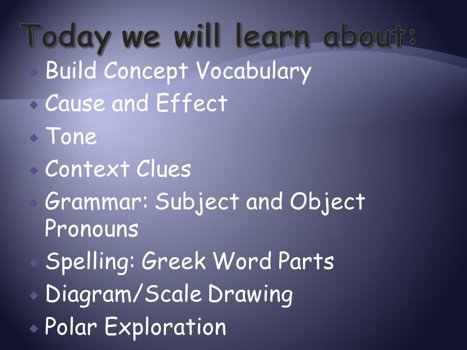  Build Concept Vocabulary  Cause and Effect  Tone  Context Clues  Grammar: Subject and Object Pronouns  Spelling: Greek Word Parts  Diagram/Sca