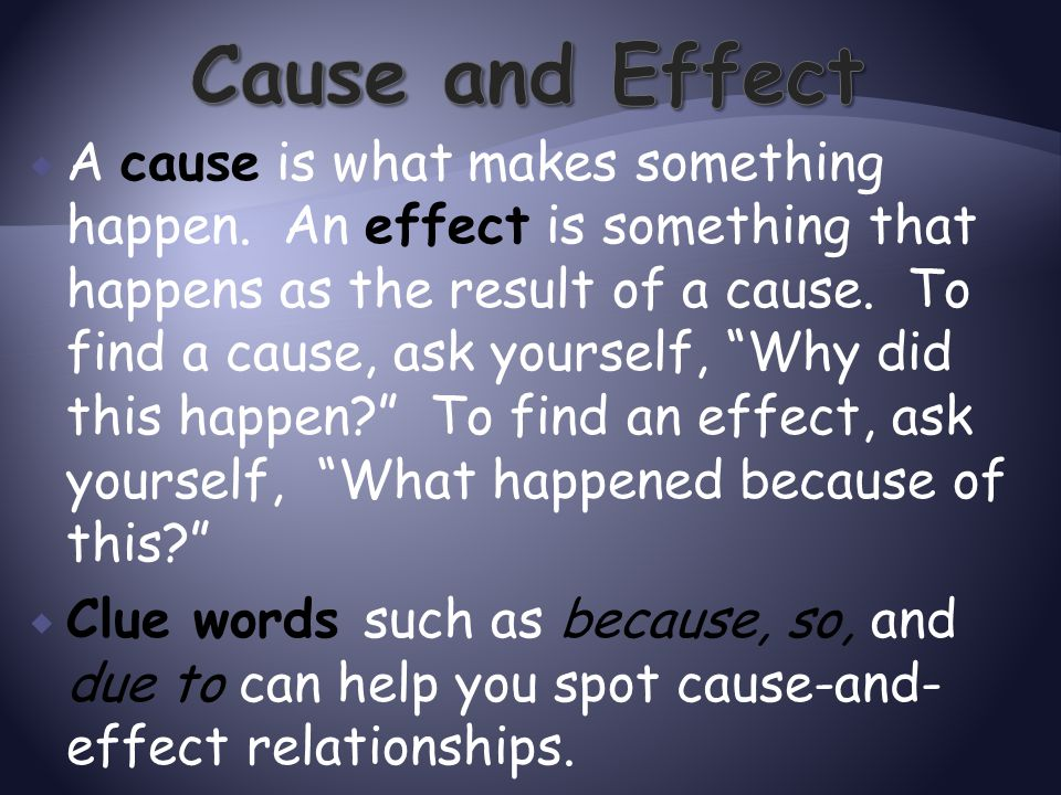" A cause is what makes something happen. An effect is something that happens as the result of a cause. To find a cause, ask yourself, ""Why did this h"