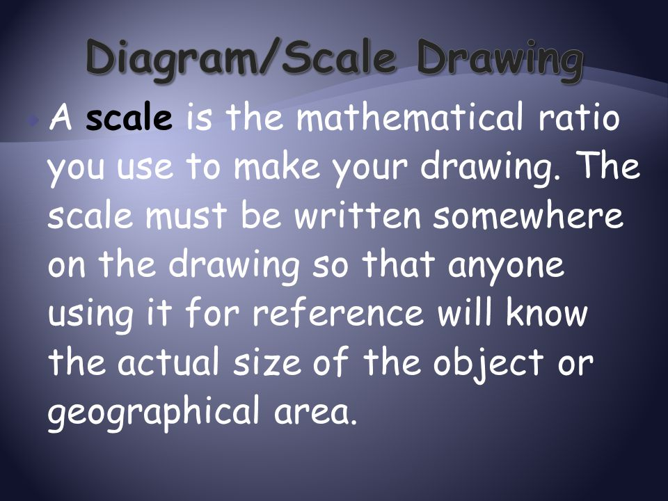  A scale is the mathematical ratio you use to make your drawing. The scale must be written somewhere on the drawing so that anyone using it for refer