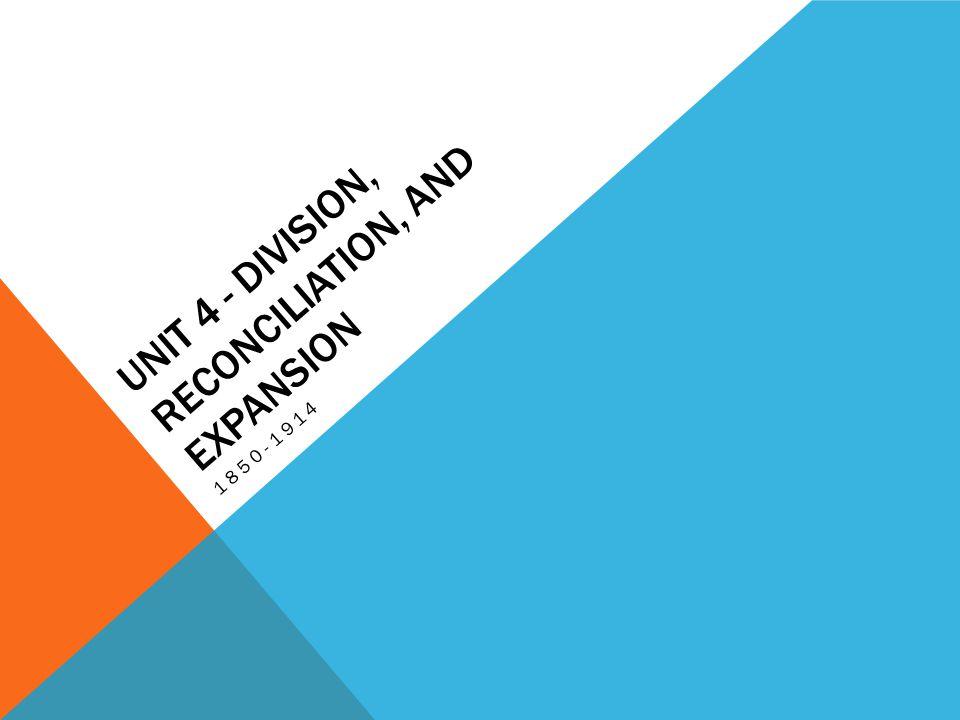 UNIT 4 - DIVISION, RECONCILIATION, AND EXPANSION 1850-1914