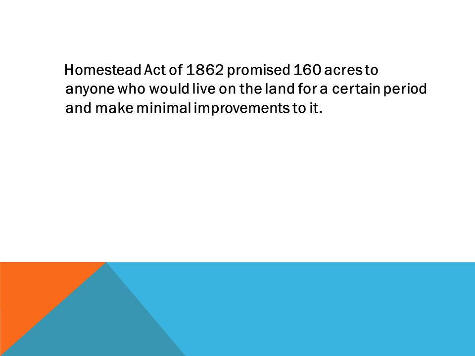 Homestead Act of 1862 promised 160 acres to anyone who would live on the land for a certain period and make minimal improvements to it.