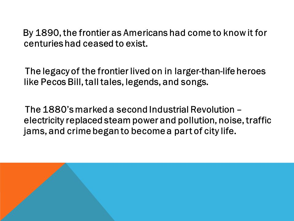 By 1890, the frontier as Americans had come to know it for centuries had ceased to exist. The legacy of the frontier lived on in larger-than-life hero