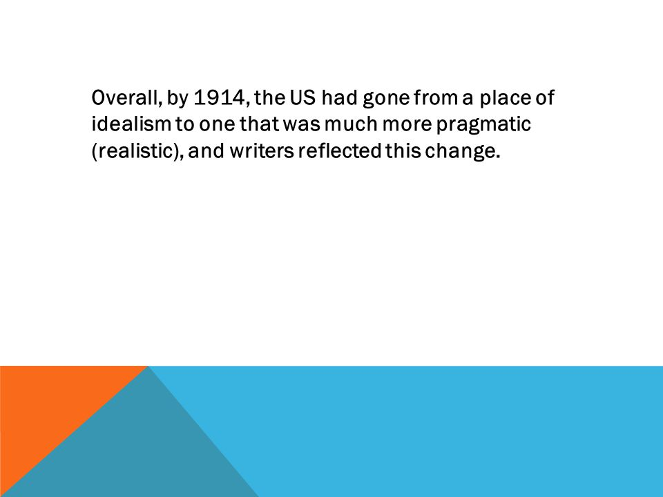 Overall, by 1914, the US had gone from a place of idealism to one that was much more pragmatic (realistic), and writers reflected this change.