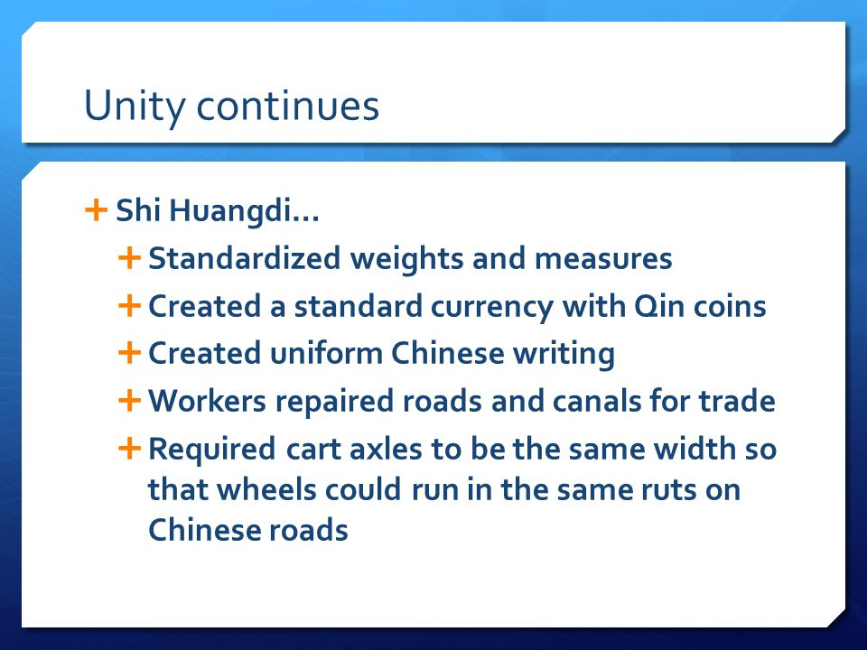 Unity continues  Shi Huangdi…  Standardized weights and measures  Created a standard currency with Qin coins  Created uniform Chinese writing  Workers repaired roads and canals for trade  Required cart axles to be the same width so that wheels could run in the same ruts on Chinese roads