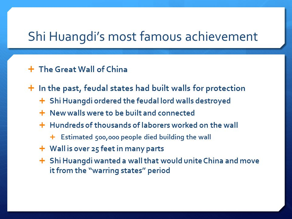 Shi Huangdi's most famous achievement  The Great Wall of China  In the past, feudal states had built walls for protection  Shi Huangdi ordered the feudal lord walls destroyed  New walls were to be built and connected  Hundreds of thousands of laborers worked on the wall  Estimated 500,000 people died building the wall  Wall is over 25 feet in many parts  Shi Huangdi wanted a wall that would unite China and move it from the warring states period