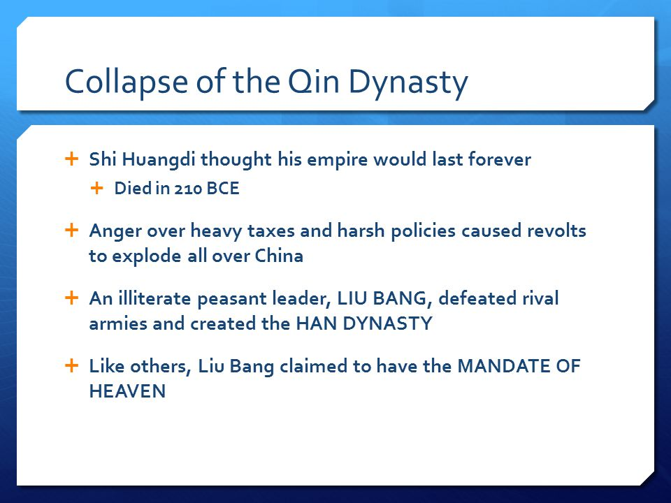 Collapse of the Qin Dynasty  Shi Huangdi thought his empire would last forever  Died in 210 BCE  Anger over heavy taxes and harsh policies caused revolts to explode all over China  An illiterate peasant leader, LIU BANG, defeated rival armies and created the HAN DYNASTY  Like others, Liu Bang claimed to have the MANDATE OF HEAVEN