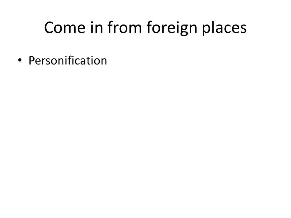 Come in from foreign places Personification