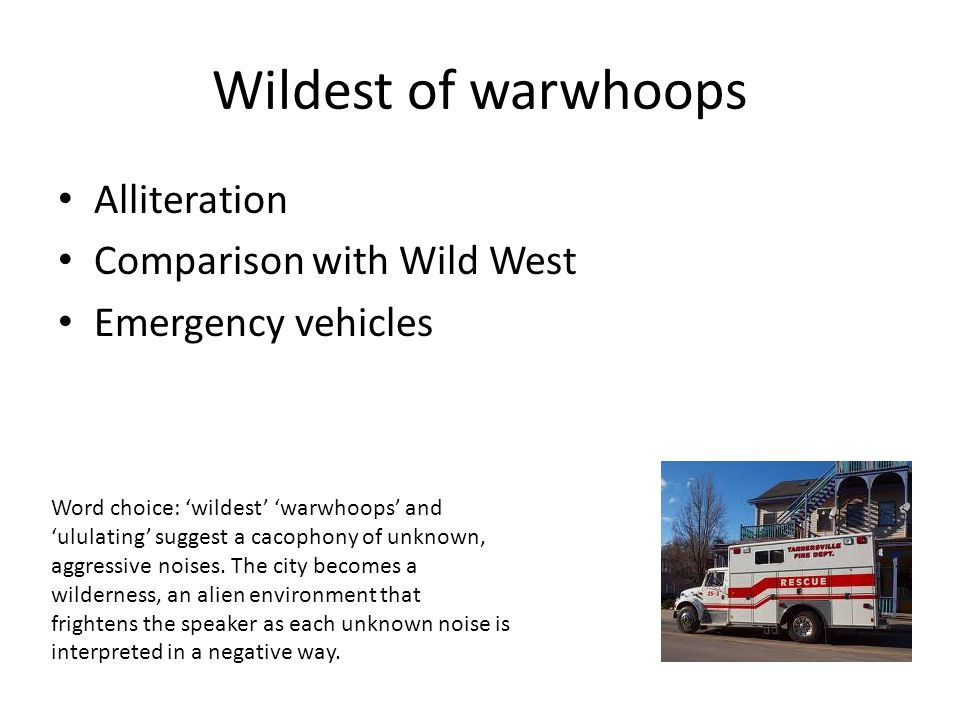 Wildest of warwhoops Alliteration Comparison with Wild West Emergency vehicles Word choice: 'wildest' 'warwhoops' and 'ululating' suggest a cacophony of unknown, aggressive noises.
