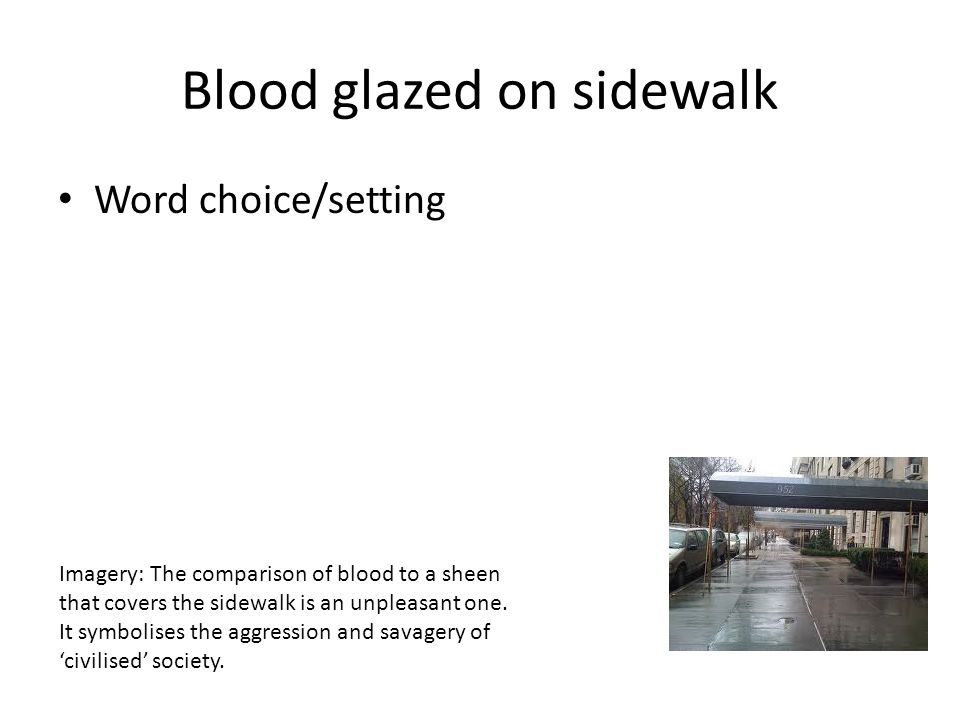 Blood glazed on sidewalk Word choice/setting Imagery: The comparison of blood to a sheen that covers the sidewalk is an unpleasant one.