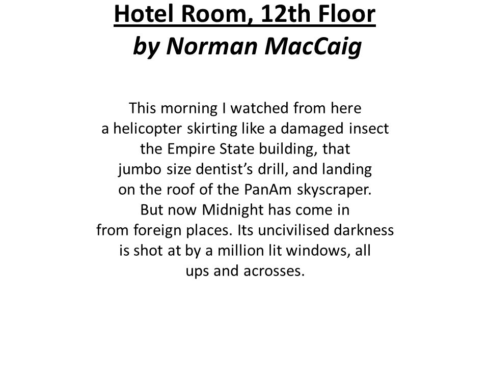 Hotel Room, 12th Floor by Norman MacCaig This morning I watched from here a helicopter skirting like a damaged insect the Empire State building, that jumbo size dentist's drill, and landing on the roof of the PanAm skyscraper.