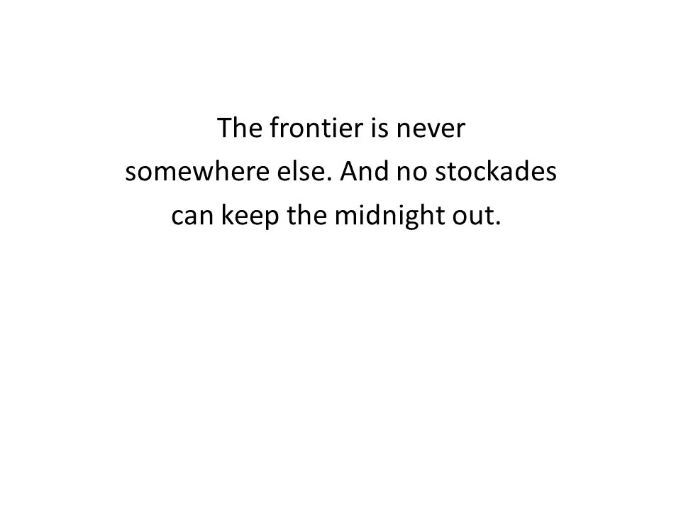 The frontier is never somewhere else. And no stockades can keep the midnight out.