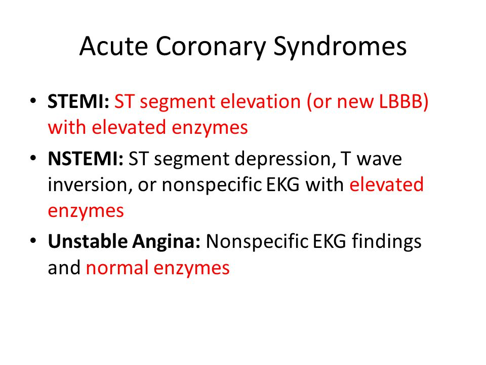 Acute Coronary Syndromes STEMI: ST segment elevation (or new LBBB) with elevated enzymes NSTEMI: ST segment depression, T wave inversion, or nonspecific EKG with elevated enzymes Unstable Angina: Nonspecific EKG findings and normal enzymes