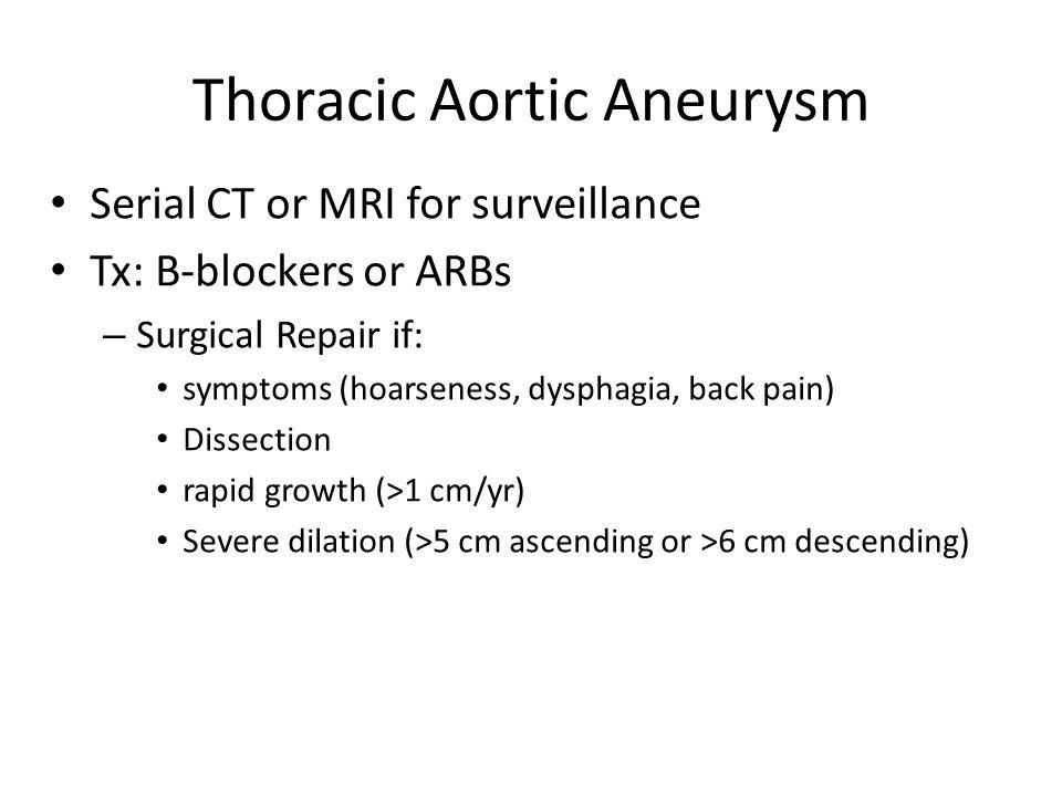 Thoracic Aortic Aneurysm Serial CT or MRI for surveillance Tx: B-blockers or ARBs – Surgical Repair if: symptoms (hoarseness, dysphagia, back pain) Di