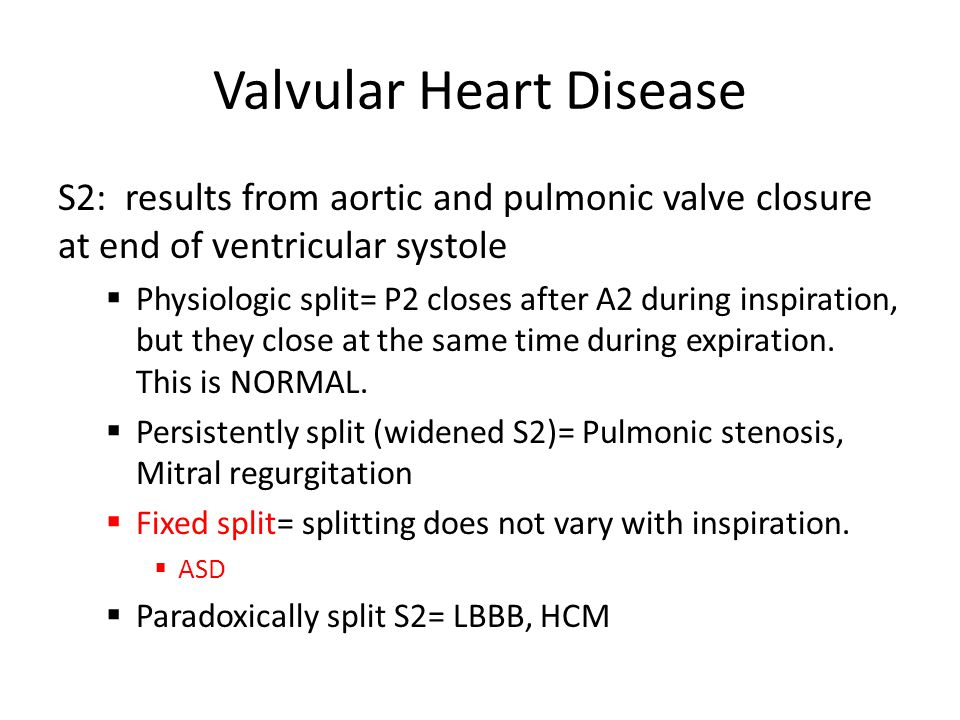 Valvular Heart Disease S2: results from aortic and pulmonic valve closure at end of ventricular systole  Physiologic split= P2 closes after A2 during inspiration, but they close at the same time during expiration.