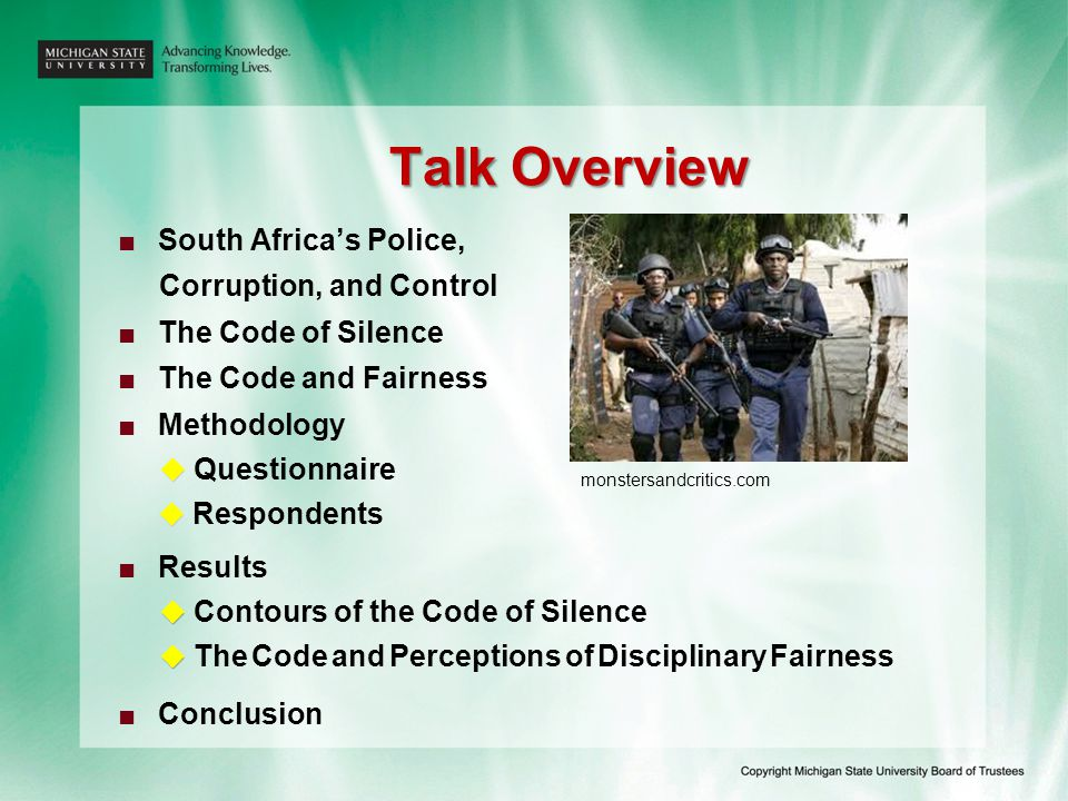 South Africa's Police, Corruption, and Control ■ ■ 16 years of police democratization:   SAPS publically perceived as 2 nd most corrupt public service department (2003 & 2007)   media reports: the SAPS is fast becoming an organisation of criminals (News24, 2008)   historians consider corruption one of the blotches on the South African image, upstaged only by the escalating crime wave   researchers: When it comes to tackling police corruption and building integrity, the SAPS has yet to develop a coherent strategy (Newham, 2004) ■ ■ Possible reasons:   amalgamation of different police agencies   Sunset clause -14% had criminal records (140 000)