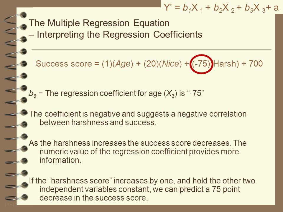 14-14 The Multiple Regression Equation – Interpreting the Regression Coefficients b 2 = The regression coefficient for age (X 2 ) is 20 The coefficient is positive and suggests a positive correlation between niceness and success.