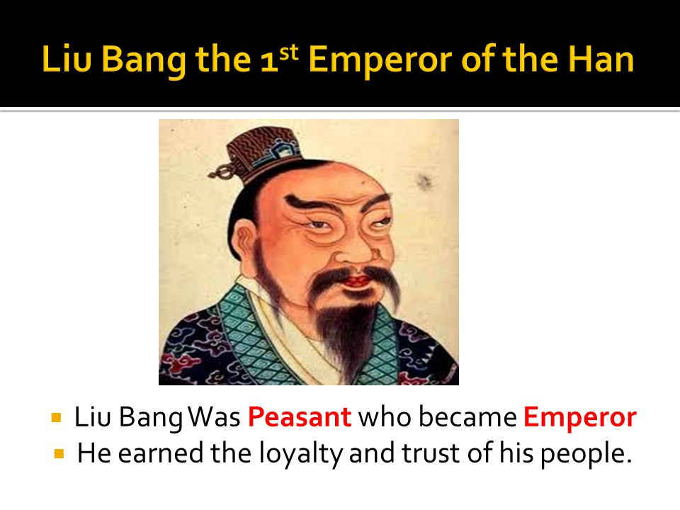  Liu Bang Was Peasant who became Emperor  He earned the loyalty and trust of his people.