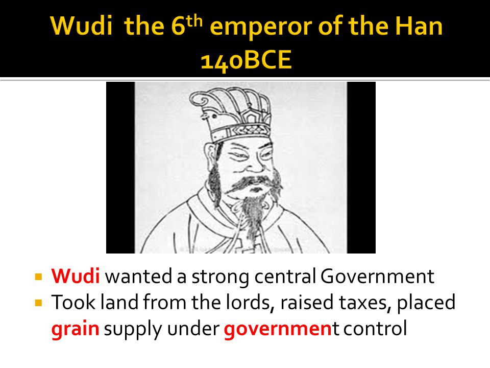  Wudi wanted a strong central Government  Took land from the lords, raised taxes, placed grain supply under government control