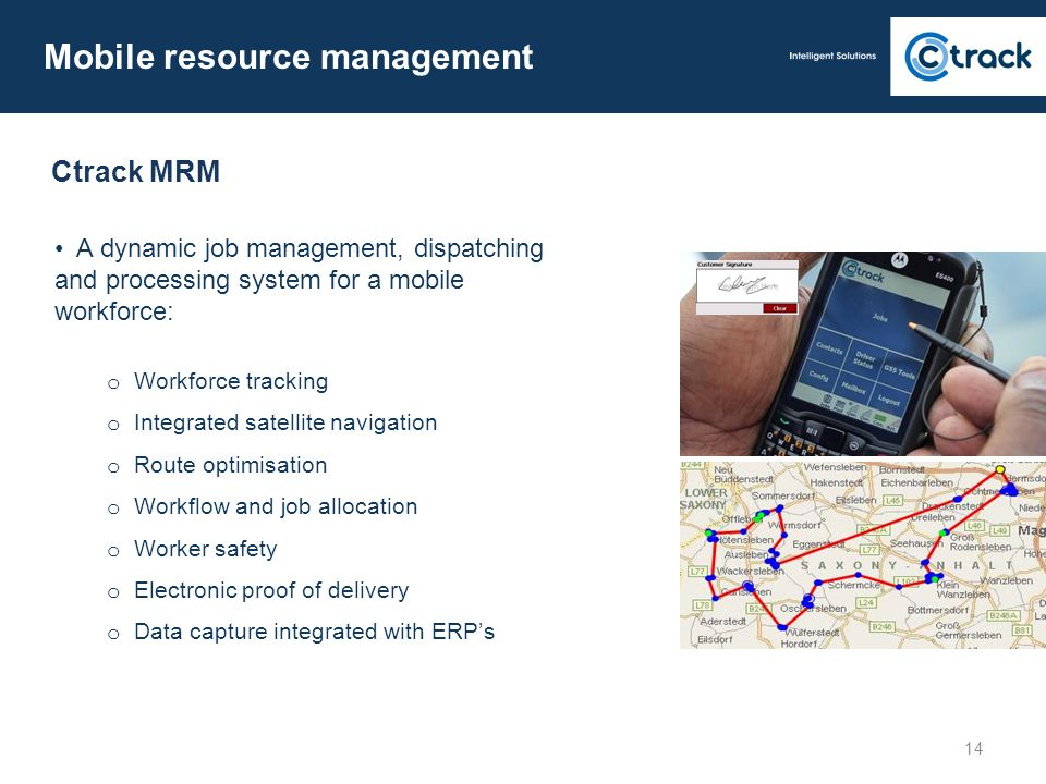Mobile resource management A dynamic job management, dispatching and processing system for a mobile workforce: o Workforce tracking o Integrated satel