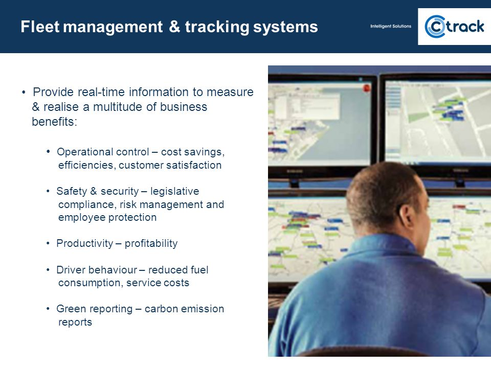 Fleet management & tracking systems Provide real-time information to measure & realise a multitude of business benefits: Operational control – cost sa