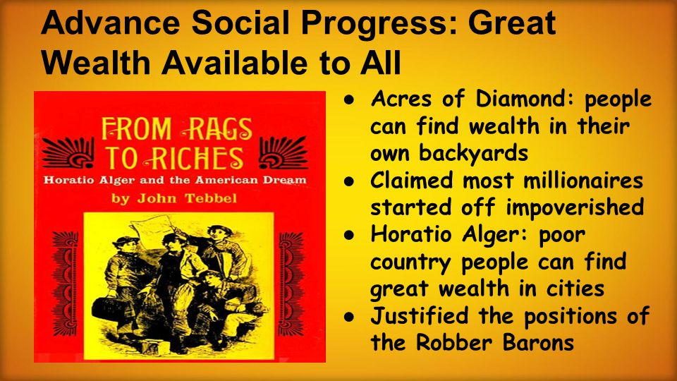 Advance Social Progress: Great Wealth Available to All ● Acres of Diamond: people can find wealth in their own backyards ● Claimed most millionaires started off impoverished ● Horatio Alger: poor country people can find great wealth in cities ● Justified the positions of the Robber Barons
