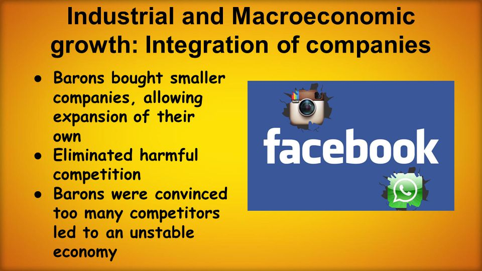 Industrial and Macroeconomic growth: Integration of companies ● Barons bought smaller companies, allowing expansion of their own ● Eliminated harmful competition ● Barons were convinced too many competitors led to an unstable economy