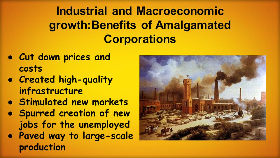 Industrial and Macroeconomic growth:Benefits of Amalgamated Corporations ● Cut down prices and costs ● Created high-quality infrastructure ● Stimulated new markets ● Spurred creation of new jobs for the unemployed ● Paved way to large-scale production