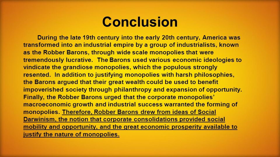 Conclusion During the late 19th century into the early 20th century, America was transformed into an industrial empire by a group of industrialists, known as the Robber Barons, through wide scale monopolies that were tremendously lucrative.